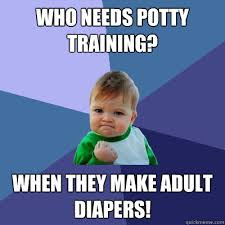 Adult Diaper Meme - who needs potty training when they make adult diapers success