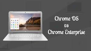 chrome os vs android chrome enterprise vs chrome os what is chrome enterprise