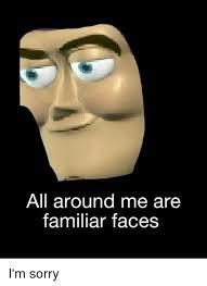 I Am Sorry Meme - all around me are familiar faces i m sorry sorry meme on me