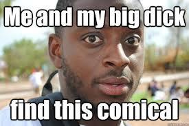 Dick Pic Memes - me and my big dick memes quickmeme