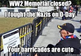 D Day Meme - meme maker ww2 memorial closed i fought the nazis on d day your