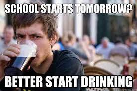School Starts Tomorrow Meme - school starts tomorrow better start drinking lazy college senior