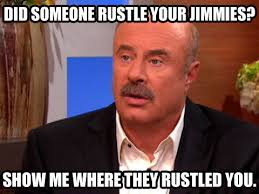 Dr Phil Meme - dr phil and the rustled jimmies