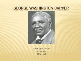 biography george washington carver lyle f and jack h 4 th grade mrs hart george washington