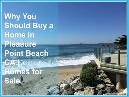 why you should buy a home in pleasure point beach ca homes for sale