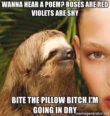 Meme Poem - wanna hear a poem roses are red violets are shy bite the pillow