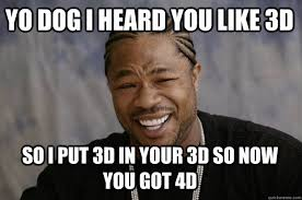 Yo Dog Meme - yo dog i heard you like 3d so i put 3d in your 3d so now you got