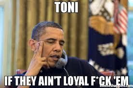 Em Meme - toni if they ain t loyal f ck em meme no i cant obama 37278