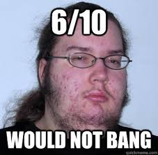 Would Not Bang Meme - 6 10 would not bang neckbeard quickmeme