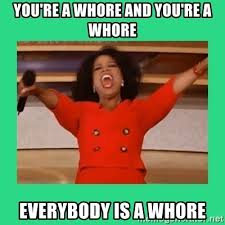 Youre A Whore Meme - you re a whore and you re a whore everybody is a whore oprah car