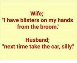 Broom Meme - wife l have blisters on my hands from the broom husband next time