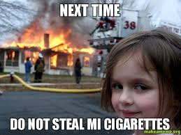 Cigarettes Meme - next time do not steal mi cigarettes make a meme