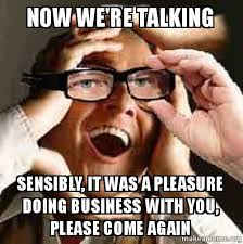Pleasure Meme - now we re talking sensibly it was a pleasure doing business with