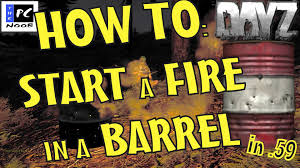 dayz survival tips how to start a fire in a barrel in 59