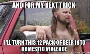 Domestic Violence Meme - and for my next trick i ll turn this 12 pack of beer into domestic