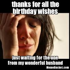 Birthday Wishes Meme - thanks for all the birthday wishes create your own meme