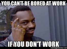 Bored At Work Meme - you can t be bored at work if you don t work you can t if you don