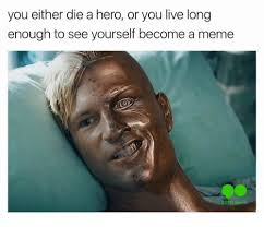 Hero Meme - you either die a hero or you live long enough to see yourself become