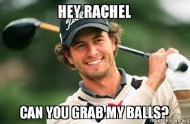 Rachel Meme - hey rachel can you grab my balls make a meme