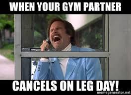 Gym Partner Meme - when your gym partner cancels on leg day ron burgundy crying