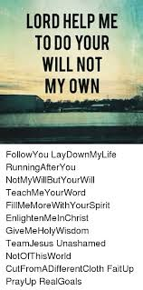 Lord Help Me Meme - lord help me to do your will not my own followyou laydownmylife