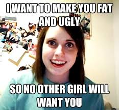 Fat Ugly Meme - i want to make you fat and ugly so no other girl will want you