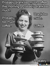 Too Much Coffee Meme - too much coffee coffee humor and coffee humor