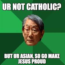 So Proud Meme - meme creator ur not catholic but ur asian so go make jesus