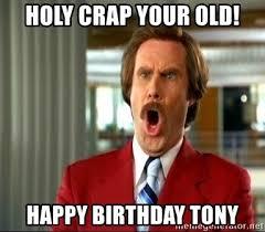 Holy Crap Meme - holy crap your old happy birthday tony ron burgundy shocked