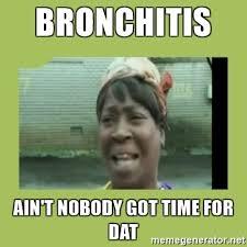 Bronchitis Meme - bronchitis ain t nobody got time for dat sugar brown meme generator