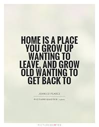 home is a place you grow up wanting to leave and grow