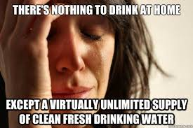 Drinking Water Meme - there s nothing to drink at home except a virtually unlimited