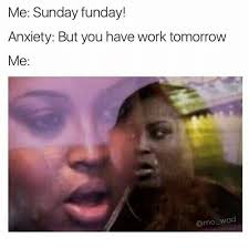 Works For Me Meme - me sunday funday anxiety but you have work tomorrow me wad sunday
