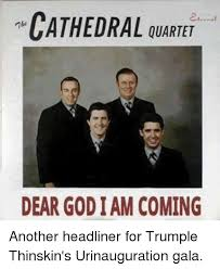 Meme Quartet - cathedral quartet dear god iam coming another headliner for trumple
