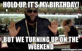 Its My Birthday Meme - hold up it s my birthday but we turning up on the weekend meme