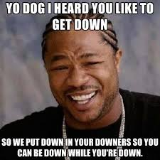 Get Down Meme - yo dog i heard you like to get down so we put down in your downers