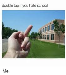 I Hate School Meme - double tap if you hate school me meme on esmemes com