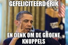 Meme Om - gefeliciteerd erik en denk om de groene knuppels meme no i cant