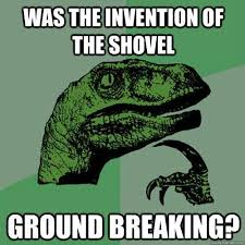 Shovel Meme - was the invention of the shovel ground breaking funny stuff