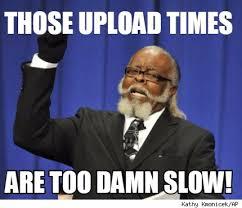 Upload Meme Generator - meme creator those upload times are too damn slow meme generator