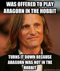 The Hobbit Meme - was offered to play aragorn in the hobbit turns it down because