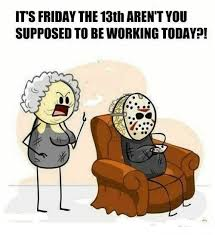 Friday The 13th Memes - it s friday the 13th aren t you supposed to be working today
