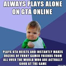 Online Friends Meme - gta heists gave me friends meme on imgur