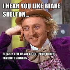 Blake Shelton Meme - i hear you like blake shelton please tell us all about your