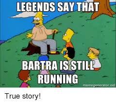 True Story Meme Generator - legends say that bartra is still running memegeneratornet true story