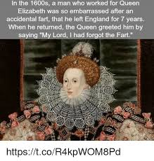 Queen Elizabeth Memes - in the 1600s a man who worked for queen elizabeth was so