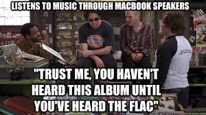 Audiophile Meme - listens to music through macbook speakers trust me you haven t