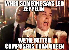 Queen Meme - when someone says led zeppelin we re better composers than queen