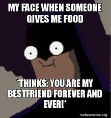 Forever And Ever Meme - my face when someone gives me food thinks you are my bestfriend