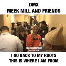 Dmx Meme - this was classic dmx at meekmill and friends showing his